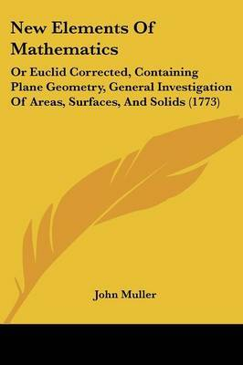 New Elements Of Mathematics: Or Euclid Corrected, Containing Plane Geometry, General Investigation Of Areas, Surfaces, And Solids (1773)