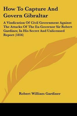 How To Capture And Govern Gibraltar: A Vindication Of Civil Government Against The Attacks Of The Ex-Governor Sir Robert Gardiner, In His Secret And Unlicensed Report (1856)