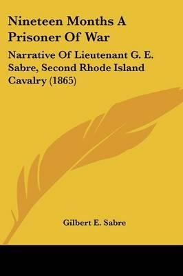 Nineteen Months A Prisoner Of War: Narrative Of Lieutenant G. E. Sabre, Second Rhode Island Cavalry (1865)