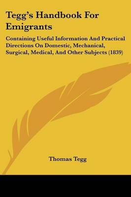 Tegg's Handbook For Emigrants: Containing Useful Information And Practical Directions On Domestic, Mechanical, Surgical, Medical, And Other Subjects (1839)