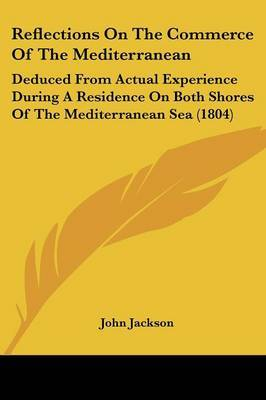 Reflections On The Commerce Of The Mediterranean: Deduced From Actual Experience During A Residence On Both Shores Of The Mediterranean Sea (1804)