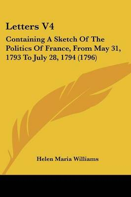 Letters V4: Containing A Sketch Of The Politics Of France, From May 31, 1793 To July 28, 1794 (1796)
