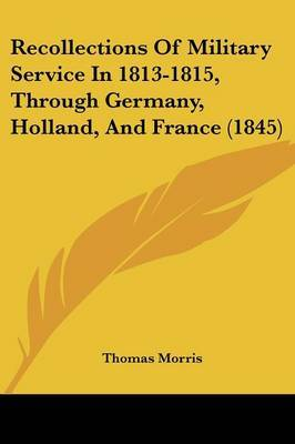 Recollections Of Military Service In 1813-1815, Through Germany, Holland, And France (1845)