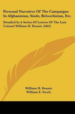 Personal Narrative Of The Campaigns In Afghanistan, Sinde, Beloochistan, Etc.: Detailed In A Series Of Letters Of The Late Colonel William H. Dennie (1843)