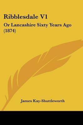 Ribblesdale V1: Or Lancashire Sixty Years Ago (1874)