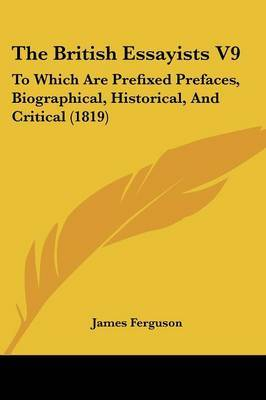 The British Essayists V9: To Which Are Prefixed Prefaces, Biographical, Historical, And Critical (1819)