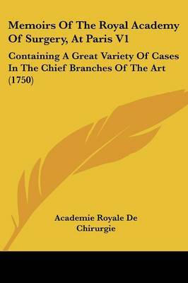Memoirs Of The Royal Academy Of Surgery, At Paris V1: Containing A Great Variety Of Cases In The Chief Branches Of The Art (1750)