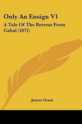 Only An Ensign V1: A Tale Of The Retreat From Cabul (1871)