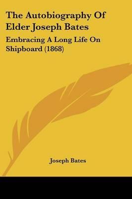 The Autobiography Of Elder Joseph Bates: Embracing A Long Life On Shipboard (1868)
