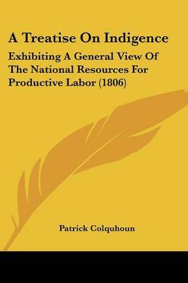 A Treatise On Indigence: Exhibiting A General View Of The National Resources For Productive Labor (1806)