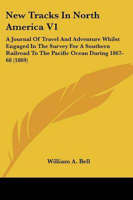 New Tracks In North America V1: A Journal Of Travel And Adventure Whilst Engaged In The Survey For A Southern Railroad To The Pacific Ocean During 1867-68 (1869)