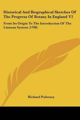 Historical And Biographical Sketches Of The Progress Of Botany In England V2: From Its Origin To The Introduction Of The Linnean System (1790)