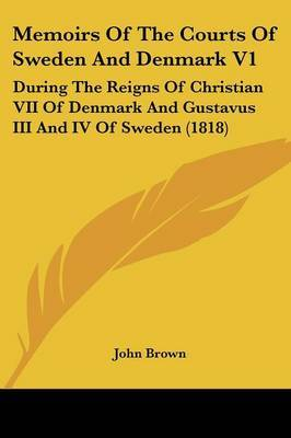 Memoirs Of The Courts Of Sweden And Denmark V1: During The Reigns Of Christian VII Of Denmark And Gustavus III And IV Of Sweden (1818)