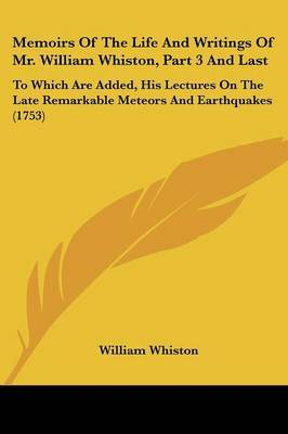 Memoirs Of The Life And Writings Of Mr. William Whiston, Part 3 And Last: To Which Are Added, His Lectures On The Late Remarkable Meteors And Earthquakes (1753)