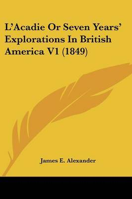 L'Acadie Or Seven Years' Explorations In British America V1 (1849)