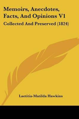 Memoirs, Anecdotes, Facts, And Opinions V1: Collected And Preserved (1824)