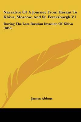 Narrative Of A Journey From Heraut To Khiva, Moscow, And St. Petersburgh V1: During The Late Russian Invasion Of Khiva (1856)