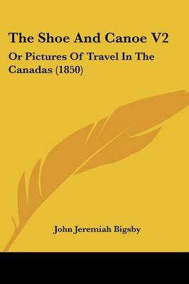 The Shoe And Canoe V2: Or Pictures Of Travel In The Canadas (1850)