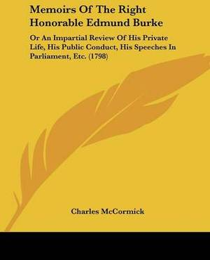 Memoirs Of The Right Honorable Edmund Burke: Or An Impartial Review Of His Private Life, His Public Conduct, His Speeches In Parliament, Etc. (1798)