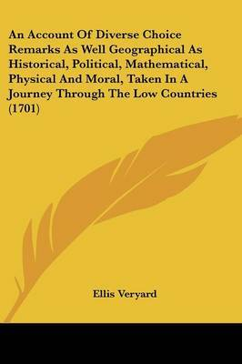 An Account Of Diverse Choice Remarks As Well Geographical As Historical, Political, Mathematical, Physical And Moral, Taken In A Journey Through The Low Countries (1701)