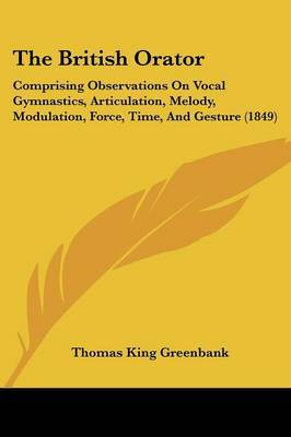 The British Orator: Comprising Observations On Vocal Gymnastics, Articulation, Melody, Modulation, Force, Time, And Gesture (1849)
