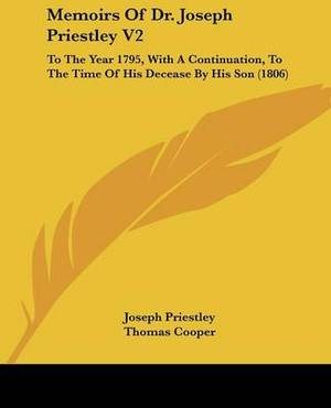 Memoirs Of Dr. Joseph Priestley V2: To The Year 1795, With A Continuation, To The Time Of His Decease By His Son (1806)