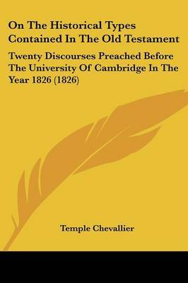 On The Historical Types Contained In The Old Testament: Twenty Discourses Preached Before The University Of Cambridge In The Year 1826 (1826)