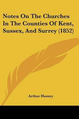 Notes On The Churches In The Counties Of Kent, Sussex, And Surrey (1852)