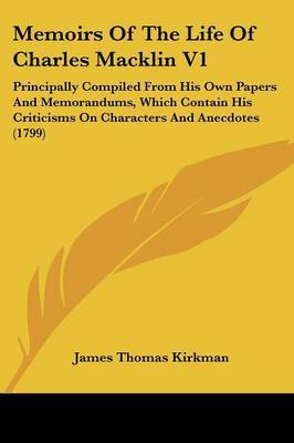 Memoirs Of The Life Of Charles Macklin V1: Principally Compiled From His Own Papers And Memorandums, Which Contain His Criticisms On Characters And Anecdotes (1799)