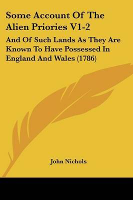 Some Account Of The Alien Priories V1-2: And Of Such Lands As They Are Known To Have Possessed In England And Wales (1786)