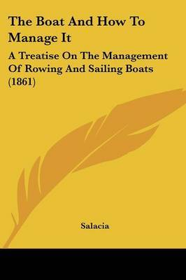 The Boat And How To Manage It: A Treatise On The Management Of Rowing And Sailing Boats (1861)