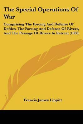 The Special Operations of War: Comprising the Forcing and Defense of Defiles, the Forcing and Defense of Rivers, and the Passage of Rivers in Retreat (1868)