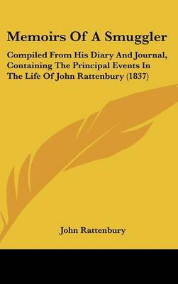 Memoirs Of A Smuggler: Compiled From His Diary And Journal, Containing The Principal Events In The Life Of John Rattenbury (1837)