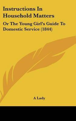Instructions In Household Matters: Or The Young Girl's Guide To Domestic Service (1844)