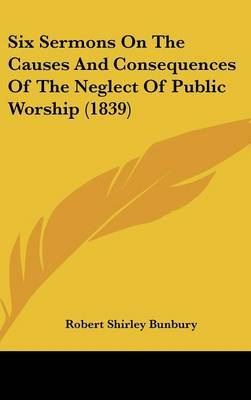 Six Sermons On The Causes And Consequences Of The Neglect Of Public Worship (1839)