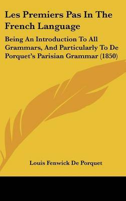 Les Premiers Pas In The French Language: Being An Introduction To All Grammars, And Particularly To De Porquet's Parisian Grammar (1850)