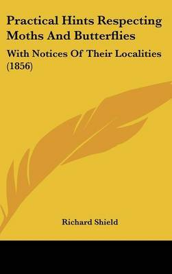 Practical Hints Respecting Moths And Butterflies: With Notices Of Their Localities (1856)