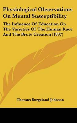 Physiological Observations On Mental Susceptibility: The Influence Of Education On The Varieties Of The Human Race And The Brute Creation (1837)