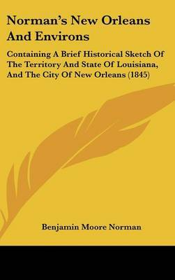 Norman's New Orleans And Environs: Containing A Brief Historical Sketch Of The Territory And State Of Louisiana, And The City Of New Orleans (1845)