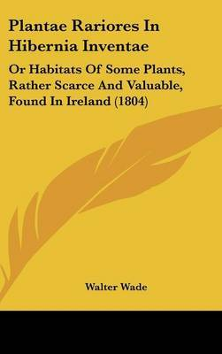 Plantae Rariores In Hibernia Inventae: Or Habitats Of Some Plants, Rather Scarce And Valuable, Found In Ireland (1804)