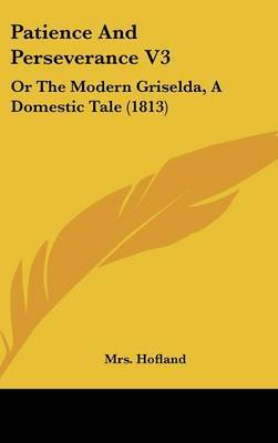 Patience And Perseverance V3: Or The Modern Griselda, A Domestic Tale (1813)