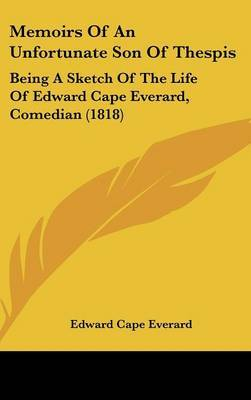 Memoirs Of An Unfortunate Son Of Thespis: Being A Sketch Of The Life Of Edward Cape Everard, Comedian (1818)