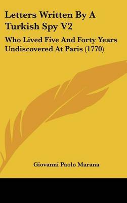 Letters Written By A Turkish Spy V2: Who Lived Five And Forty Years Undiscovered At Paris (1770)