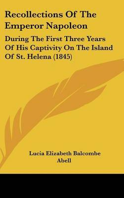 Recollections Of The Emperor Napoleon: During The First Three Years Of His Captivity On The Island Of St. Helena (1845)