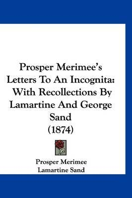 Prosper Merimee's Letters To An Incognita: With Recollections By Lamartine And George Sand (1874)