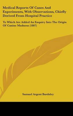 Medical Reports Of Cases And Experiments, With Observations, Chiefly Derived From Hospital Practice: To Which Are Added An Enquiry Into The Origin Of Canine Madness (1807)