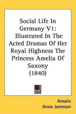 Social Life In Germany V1: Illustrated In The Acted Dramas Of Her Royal Highness The Princess Amelia Of Saxony (1840)