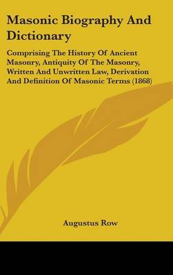 Masonic Biography And Dictionary: Comprising The History Of Ancient Masonry, Antiquity Of The Masonry, Written And Unwritten Law, Derivation And Definition Of Masonic Terms (1868)