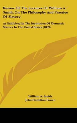 Review Of The Lectures Of William A. Smith, On The Philosophy And Practice Of Slavery: As Exhibited In The Institution Of Domestic Slavery In The United States (1859)
