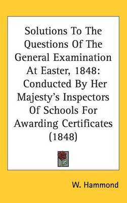Solutions To The Questions Of The General Examination At Easter, 1848: Conducted By Her Majesty's Inspectors Of Schools For Awarding Certificates (1848)